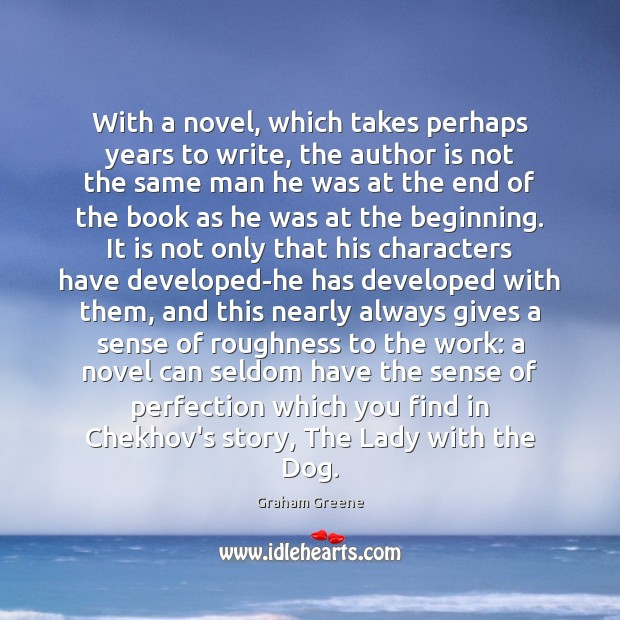With a novel, which takes perhaps years to write, the author is Graham Greene Picture Quote