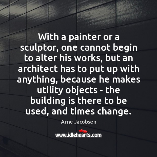 With a painter or a sculptor, one cannot begin to alter his Image
