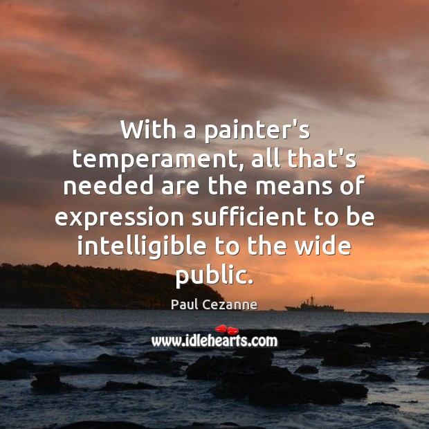 With a painter's temperament, all that's needed are the means of expression Paul Cezanne Picture Quote