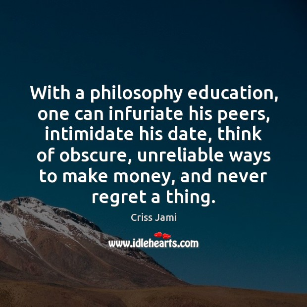 With a philosophy education, one can infuriate his peers, intimidate his date, Never Regret Quotes Image