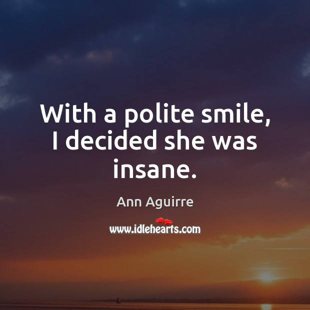 With a polite smile, I decided she was insane. Ann Aguirre Picture Quote