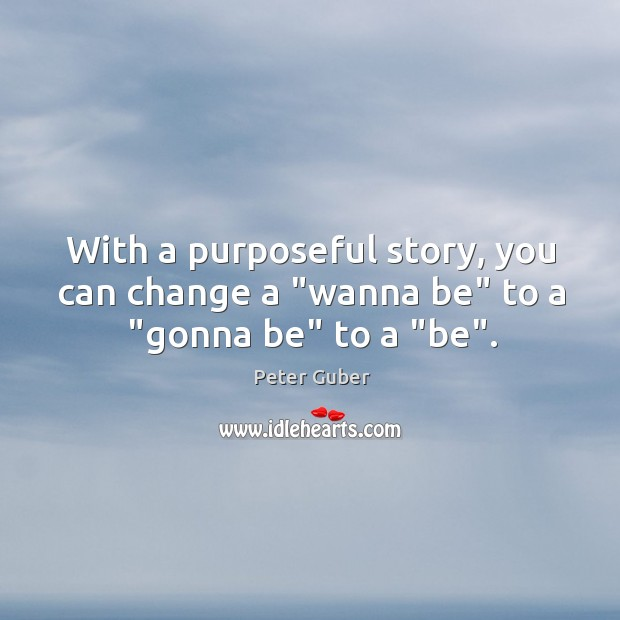 """With a purposeful story, you can change a """"wanna be"""" to a """"gonna be"""" to a """"be"""". Image"""