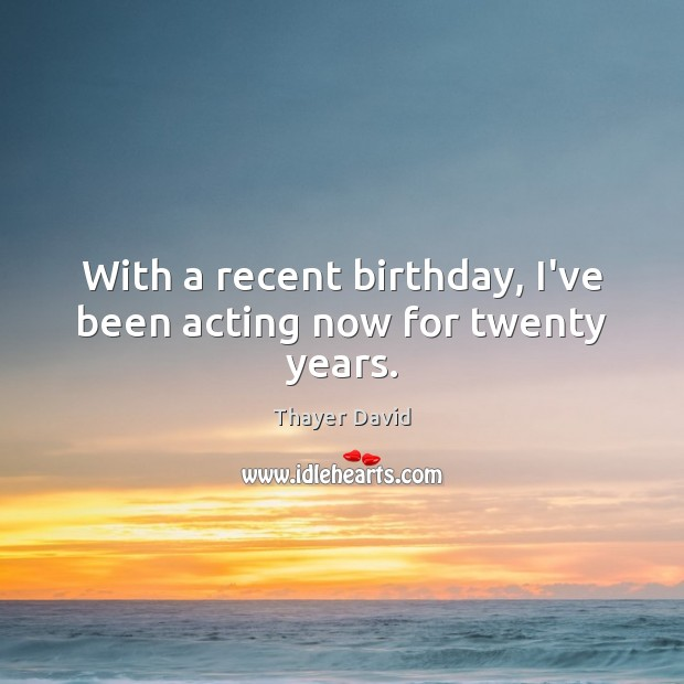 Image, With a recent birthday, I've been acting now for twenty years.