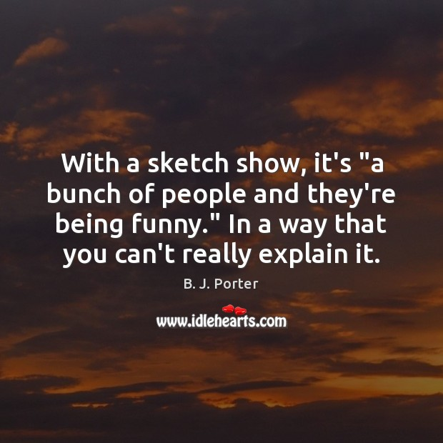 """Image, With a sketch show, it's """"a bunch of people and they're being"""