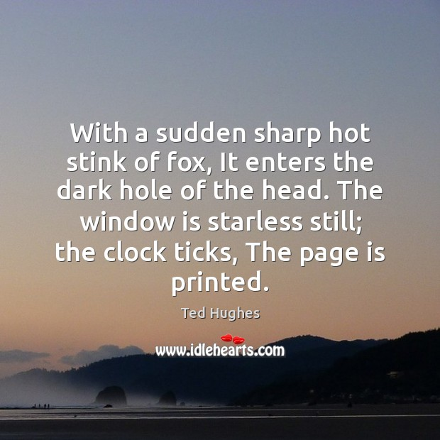 With a sudden sharp hot stink of fox, It enters the dark Ted Hughes Picture Quote