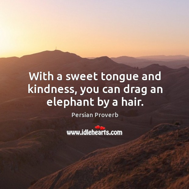 With a sweet tongue and kindness, you can drag an elephant by a hair. Persian Proverbs Image