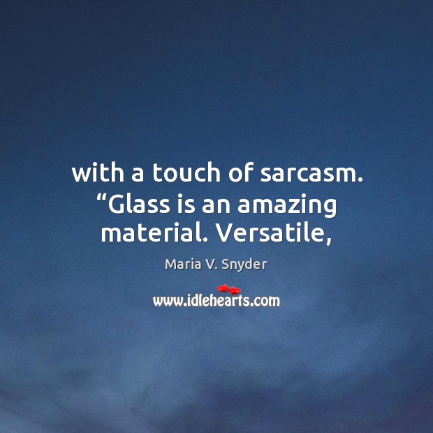 """With a touch of sarcasm. """"Glass is an amazing material. Versatile, Maria V. Snyder Picture Quote"""