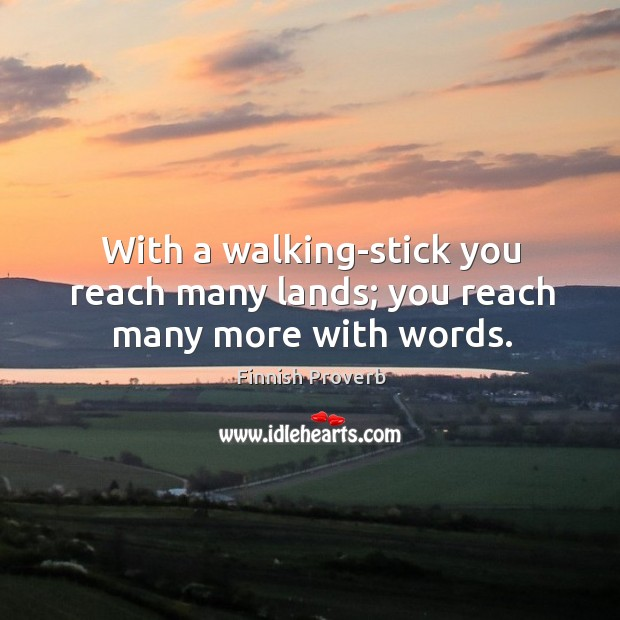 With a walking-stick you reach many lands; you reach many more with words. Finnish Proverbs Image