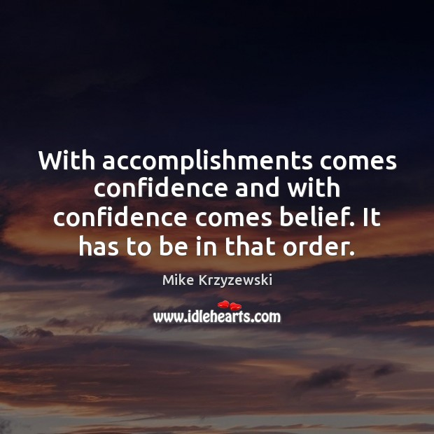 With accomplishments comes confidence and with confidence comes belief. It has to Mike Krzyzewski Picture Quote