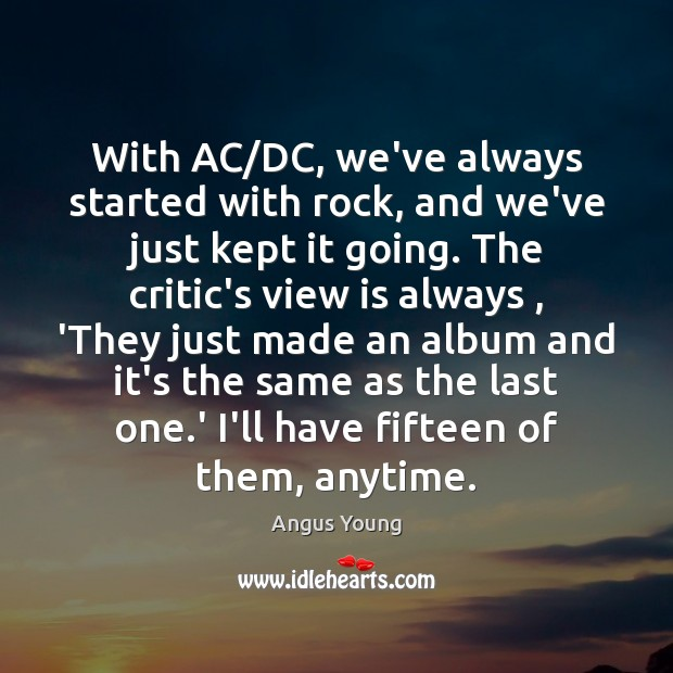 With AC/DC, we've always started with rock, and we've just kept Angus Young Picture Quote
