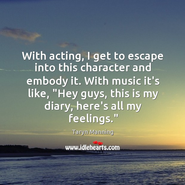 With acting, I get to escape into this character and embody it. Taryn Manning Picture Quote