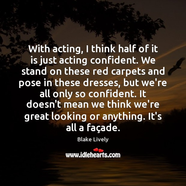With acting, I think half of it is just acting confident. We Image