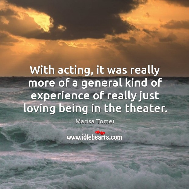 With acting, it was really more of a general kind of experience of really just loving being in the theater. Marisa Tomei Picture Quote
