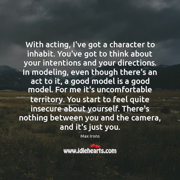 With acting, I've got a character to inhabit. You've got to think Max Irons Picture Quote