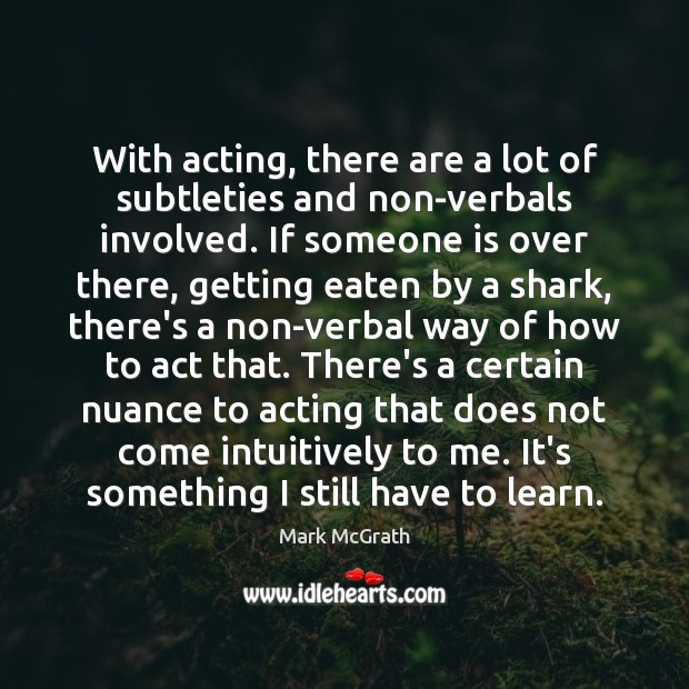 With acting, there are a lot of subtleties and non-verbals involved. If Image