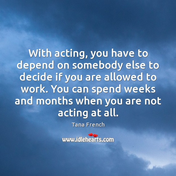 With acting, you have to depend on somebody else to decide if Tana French Picture Quote