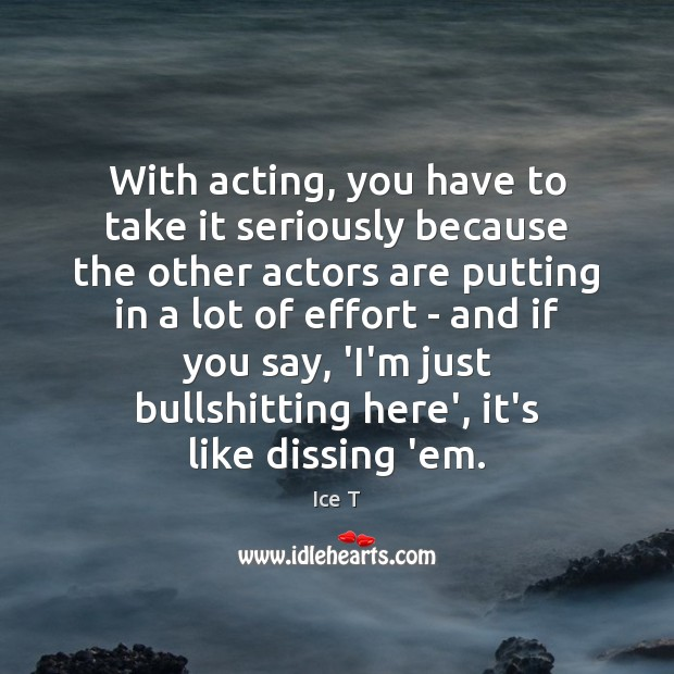 With acting, you have to take it seriously because the other actors Ice T Picture Quote