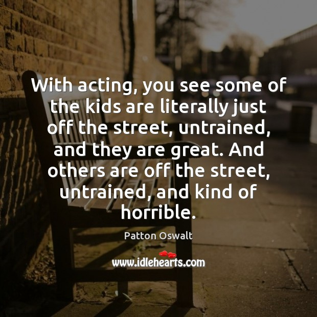 With acting, you see some of the kids are literally just off Patton Oswalt Picture Quote