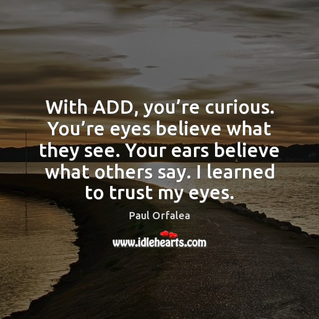 With ADD, you're curious. You're eyes believe what they see. Image