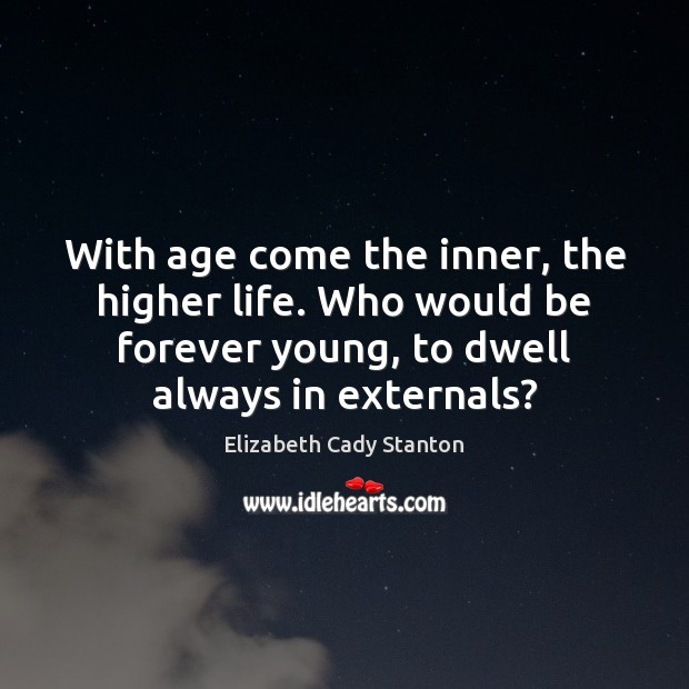 Image, With age come the inner, the higher life. Who would be forever