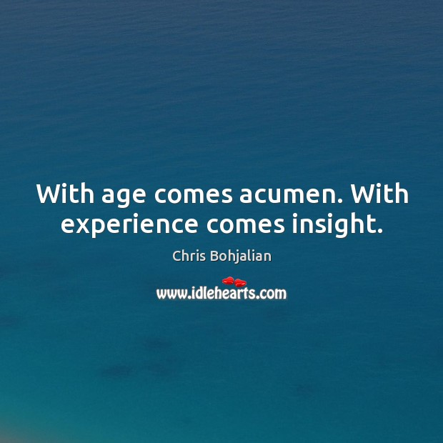 Image, With age comes acumen. With experience comes insight.