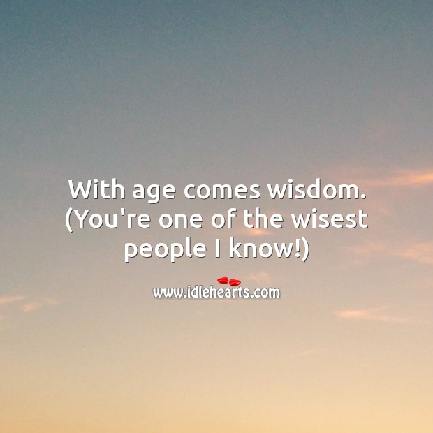 With age comes wisdom. (You're one of the wisest people I know!) Funny Birthday Messages Image