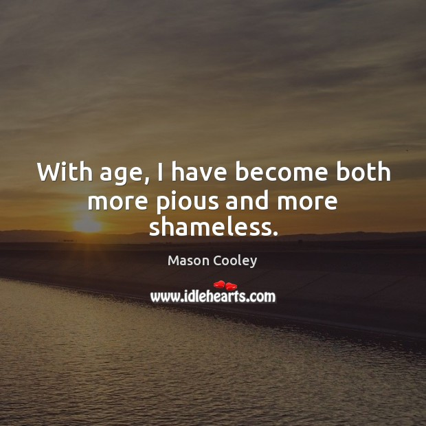 With age, I have become both more pious and more shameless. Image