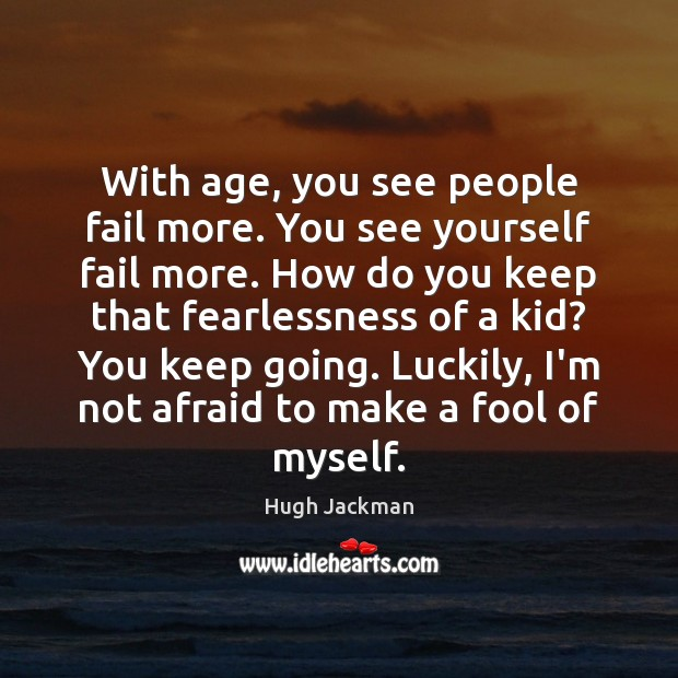 With age, you see people fail more. You see yourself fail more. Image