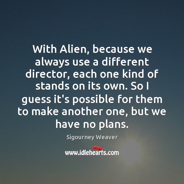 With Alien, because we always use a different director, each one kind Image