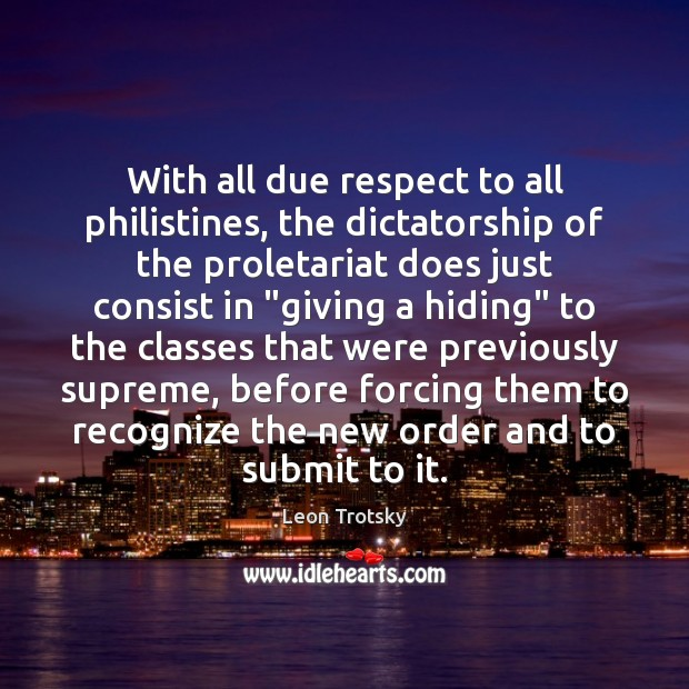 With all due respect to all philistines, the dictatorship of the proletariat Leon Trotsky Picture Quote