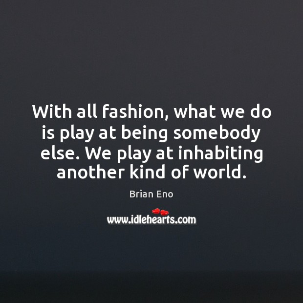 With all fashion, what we do is play at being somebody else. Image