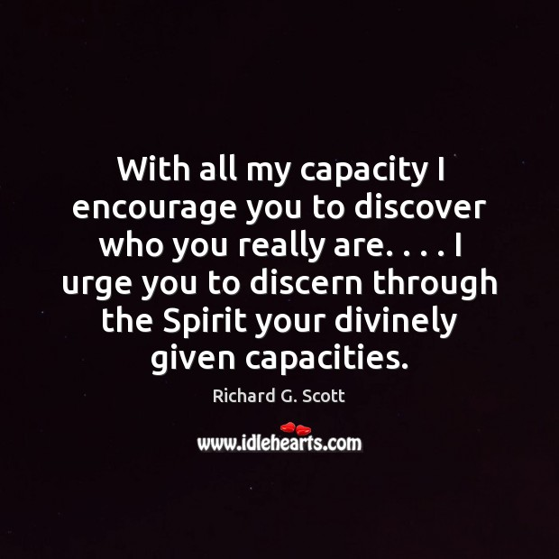 With all my capacity I encourage you to discover who you really Richard G. Scott Picture Quote