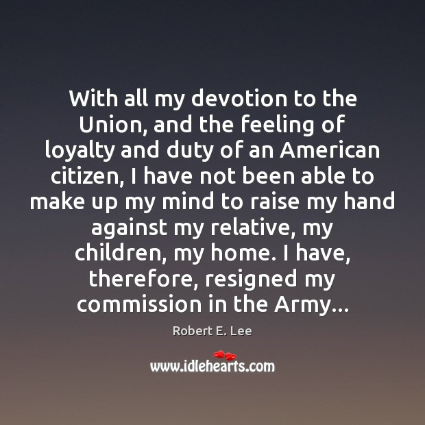 With all my devotion to the Union, and the feeling of loyalty Robert E. Lee Picture Quote