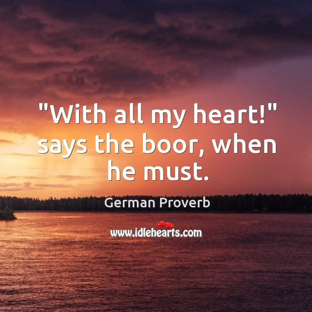 """""""with all my heart!"""" says the boor, when he must. German Proverbs Image"""