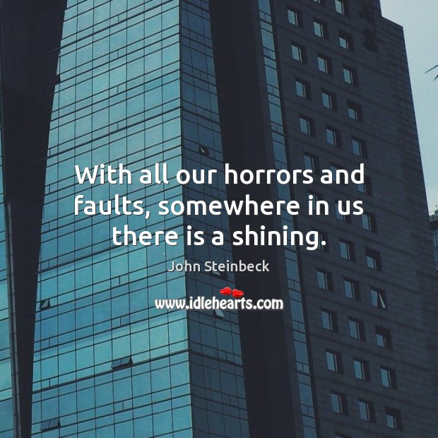 With all our horrors and faults, somewhere in us there is a shining. John Steinbeck Picture Quote