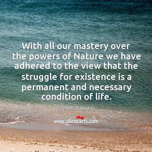 With all our mastery over the powers of nature we have adhered to the view that the struggle Image