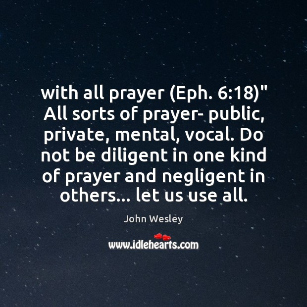 """With all prayer (Eph. 6:18)"""" All sorts of prayer- public, private, mental, vocal. John Wesley Picture Quote"""