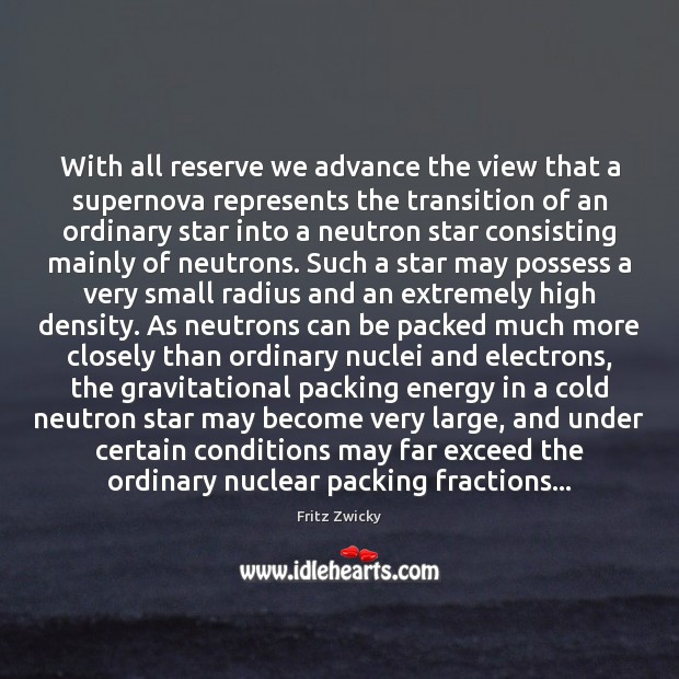 Fritz Zwicky Picture Quote image saying: With all reserve we advance the view that a supernova represents the