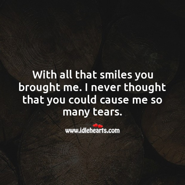 With all that smiles you brought me. I never thought that you could cause me so many tears. Smile Messages Image