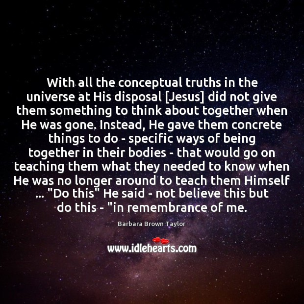 With all the conceptual truths in the universe at His disposal [Jesus] Barbara Brown Taylor Picture Quote