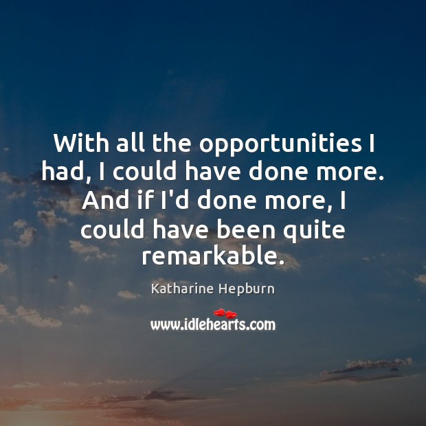 With all the opportunities I had, I could have done more. And Katharine Hepburn Picture Quote