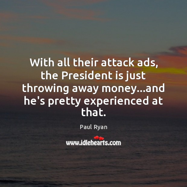 With all their attack ads, the President is just throwing away money… Paul Ryan Picture Quote