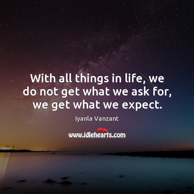 With all things in life, we do not get what we ask for, we get what we expect. Iyanla Vanzant Picture Quote