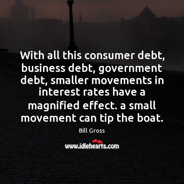 With all this consumer debt, business debt, government debt, smaller movements in Bill Gross Picture Quote