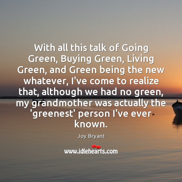 With all this talk of Going Green, Buying Green, Living Green, and Joy Bryant Picture Quote