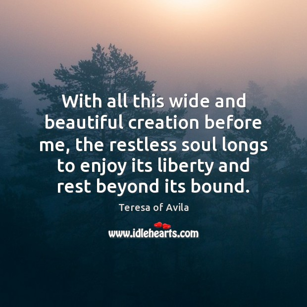 With all this wide and beautiful creation before me, the restless soul Teresa of Avila Picture Quote