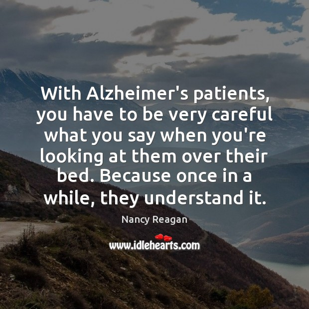 With Alzheimer's patients, you have to be very careful what you say Nancy Reagan Picture Quote