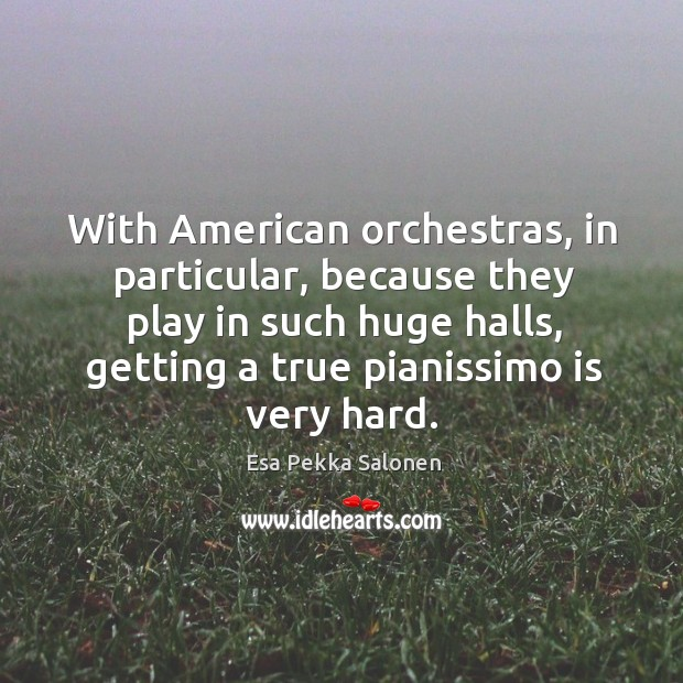 With american orchestras, in particular, because they play in such huge halls, getting a true pianissimo is very hard. Image