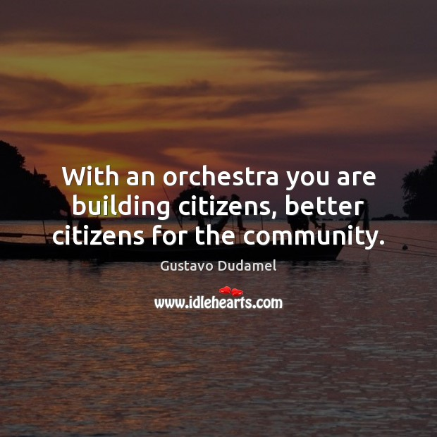 With an orchestra you are building citizens, better citizens for the community. Image