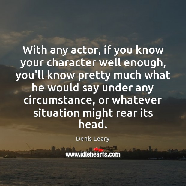 With any actor, if you know your character well enough, you'll know Denis Leary Picture Quote